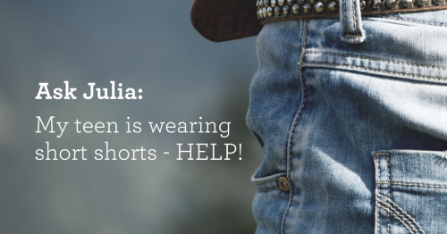 Ask Julia- My teen is wearing short shorts.
