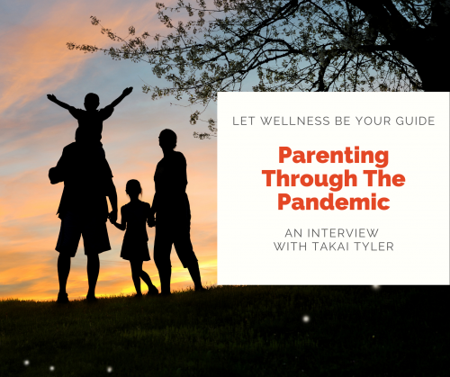 """Parenting Through the Pandemic. A family of two grown-ups and two children hold hands backlit by a sunset. Text reads """"Parenting Through the Pandemic. Let Wellness Be Your Guide. An interview with Takai Tyler."""""""