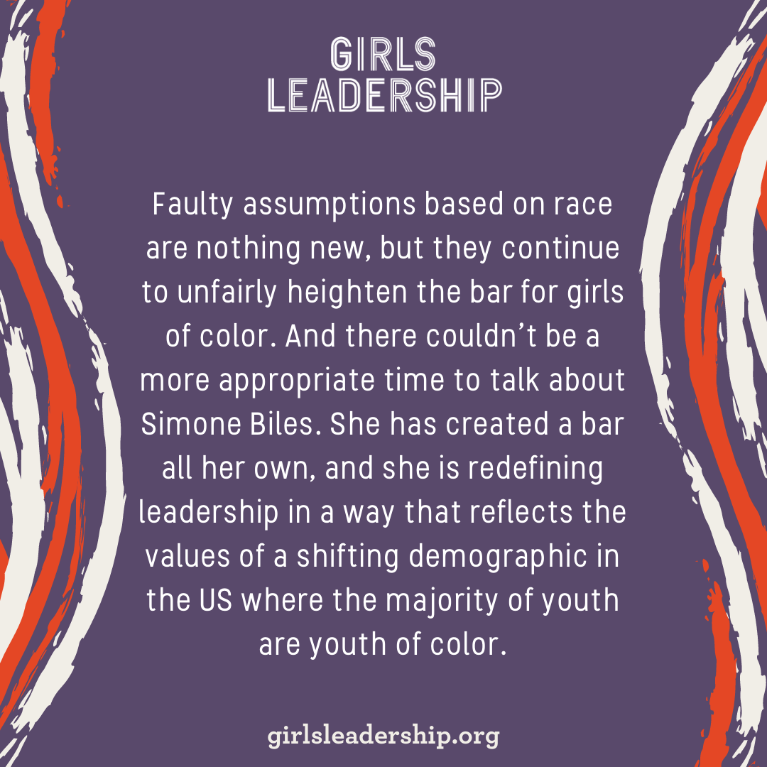 Faulty assumptions based on race are nothing new, but they continue to unfairly heighten the bar for girls of color. And there couldn't be a more appropriate time to talk about Simone Biles. She has created a bar all her own, and she is redefining leadership in a way that reflects the values of a shifting demographic in the US where the majority of youth are youth of color. This redefinition reflects the research of Girls Leadership, yes, and can serve as an ongoing lesson for all of us.