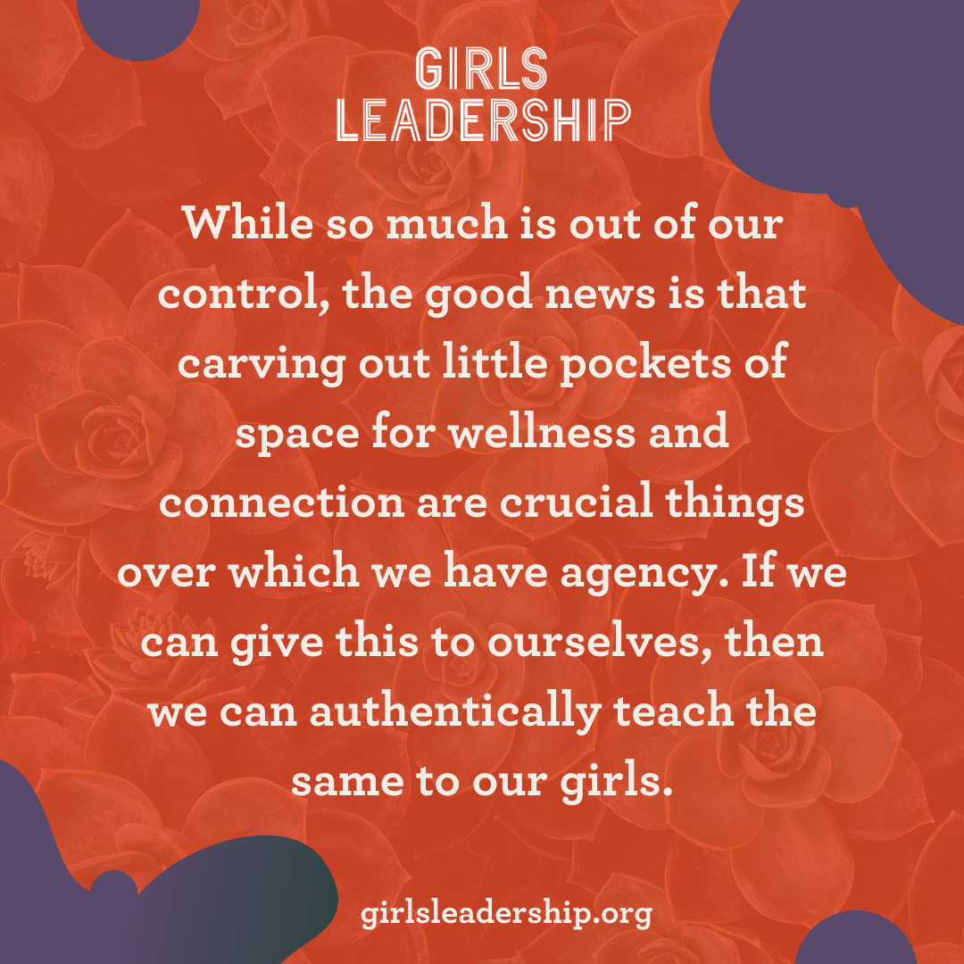 While so much is out of our control, the good news is that carving out little pockets of space for wellness and connection are crucial things over which we have agency. If we can give this to ourselves, then we can authentically teach the same to our girls.